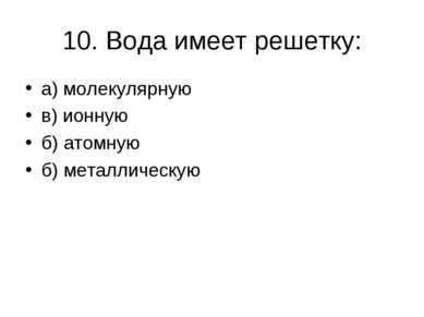 10. Вода имеет решетку: а) молекулярную в) ионную б) атомную б) металлическую
