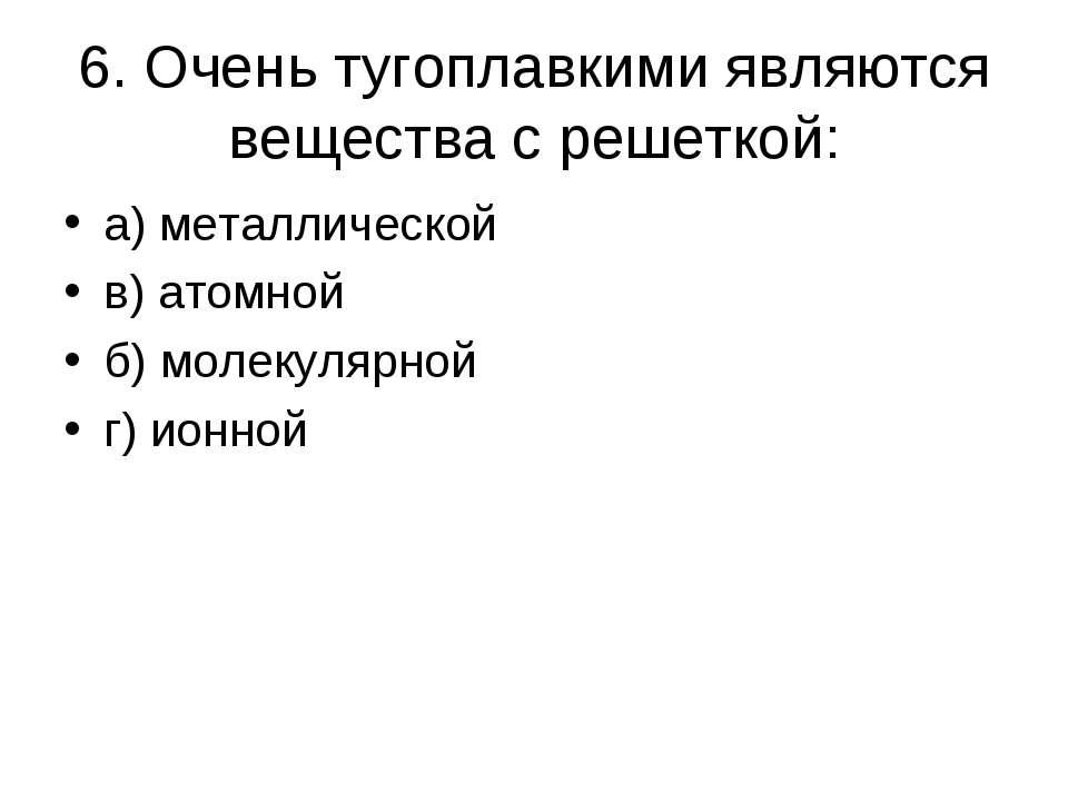6. Очень тугоплавкими являются вещества с решеткой: а) металлической в) атомн...