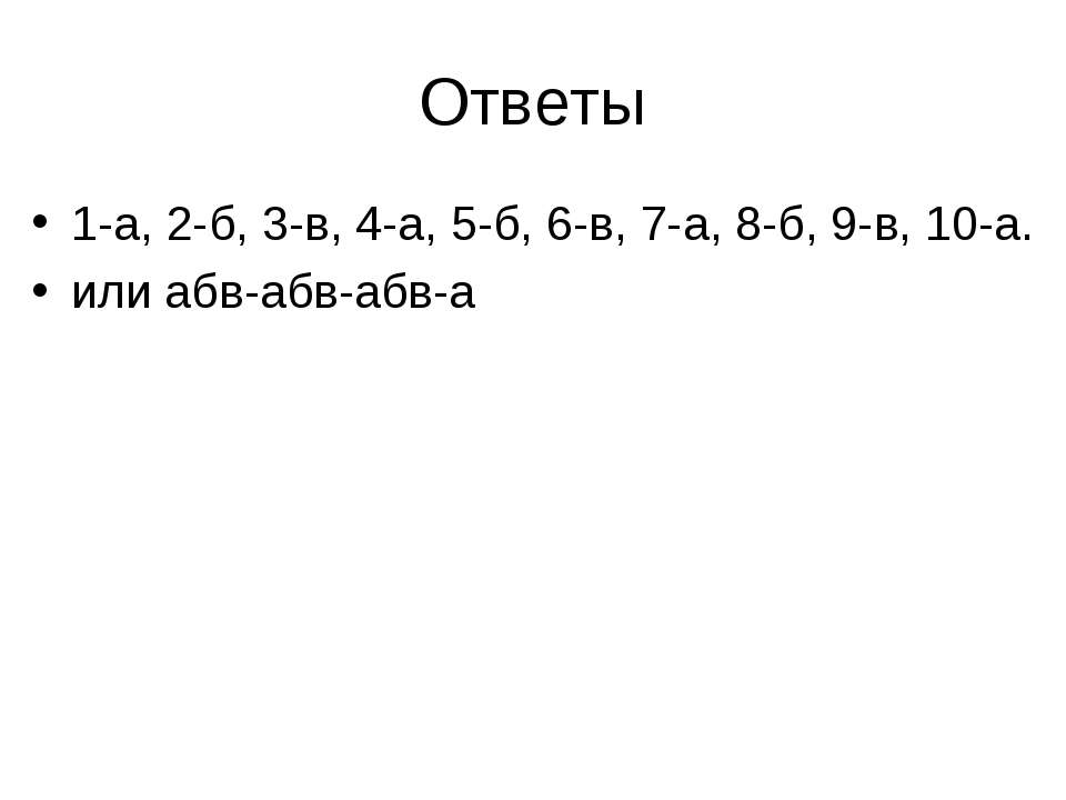 Ответы 1-а, 2-б, 3-в, 4-а, 5-б, 6-в, 7-а, 8-б, 9-в, 10-а. или абв-абв-абв-а