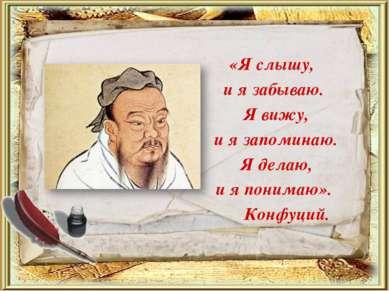 «Я слышу, и я забываю. Я вижу, и я запоминаю. Я делаю, и я понимаю». Конфуций.