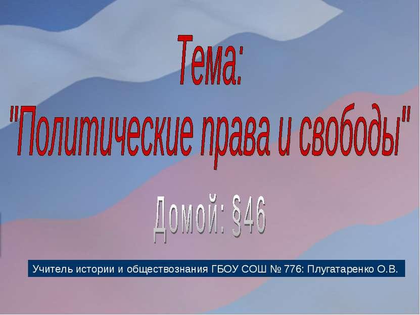Учитель истории и обществознания ГБОУ СОШ № 776: Плугатаренко О.В.