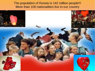The population of Russia is 142 million people!!! More than 100 nationalities...