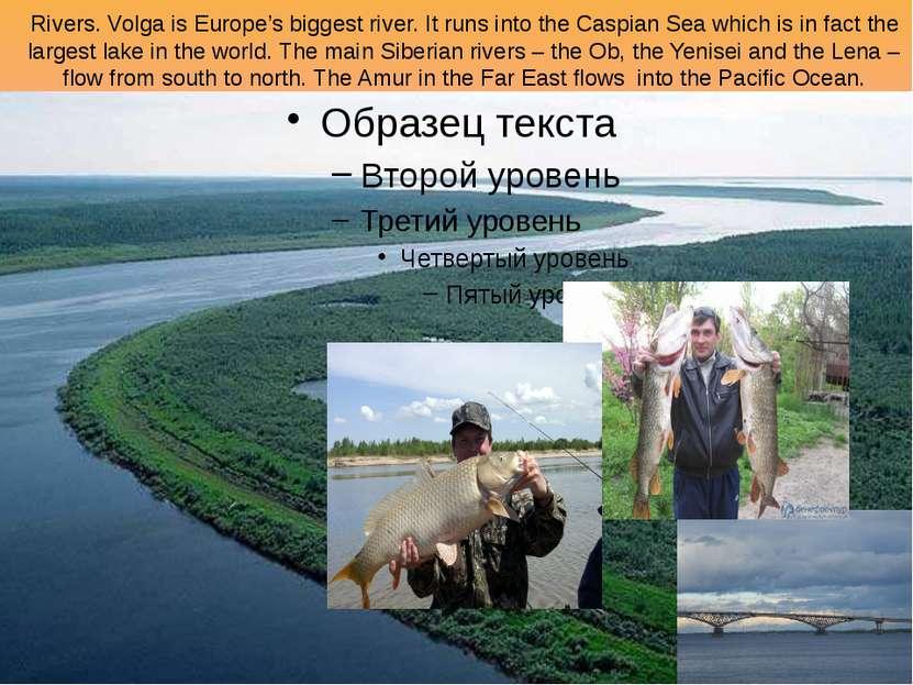 Rivers. Volga is Europe's biggest river. It runs into the Caspian Sea which i...