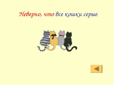 Неверно, что все кошки серые.