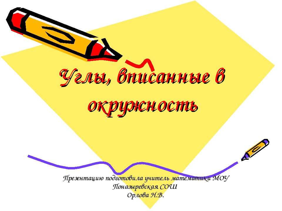 Углы, вписанные в окружность Презентацию подготовила учитель математики МОУ П...