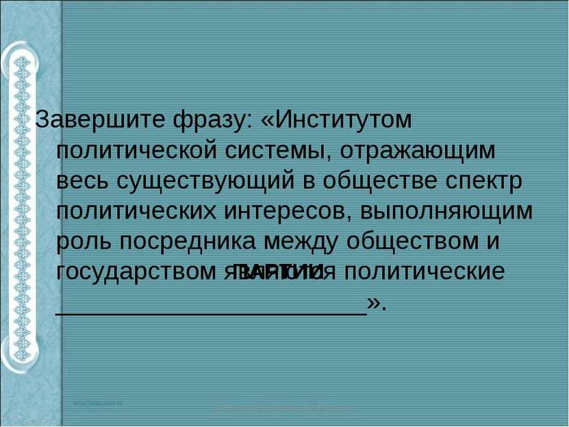 Завершите фразу: «Институтом политической системы, отражающим весь существующ...