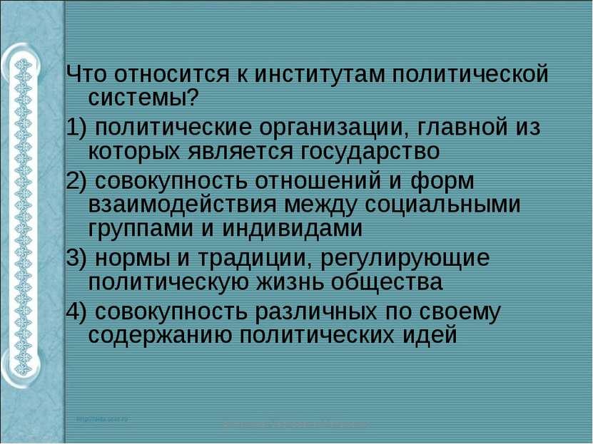 Что относится к институтам политической системы? 1) политические организации,...