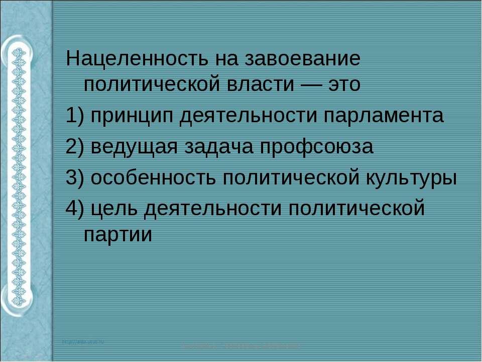 Нацеленность на завоевание политической власти — это 1) принцип деятельности ...