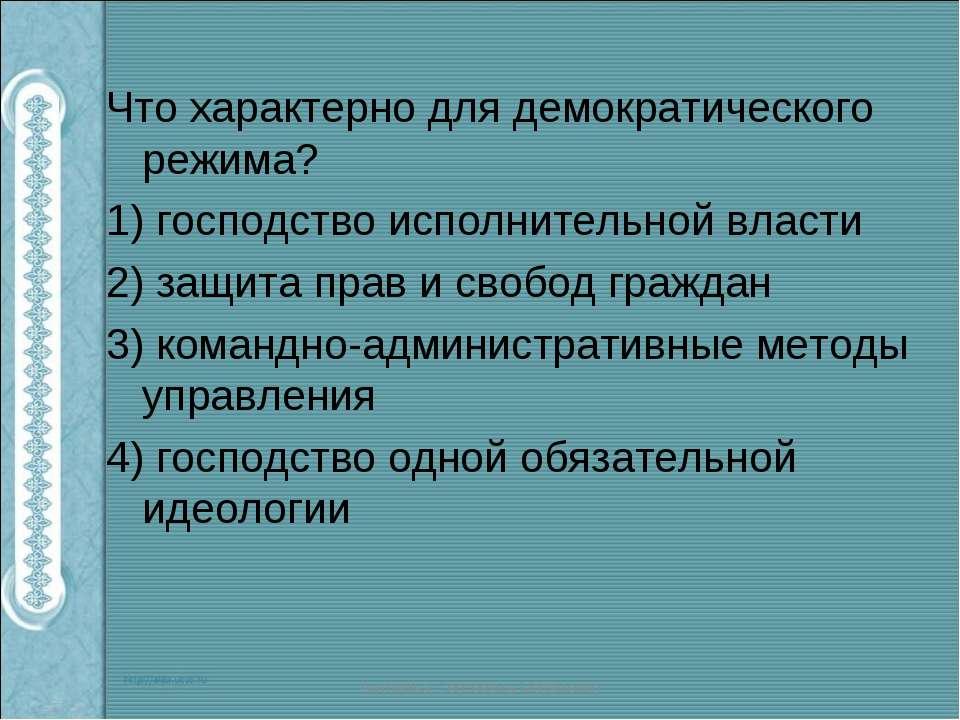Что характерно для демократического режима? 1) господство исполнительной влас...