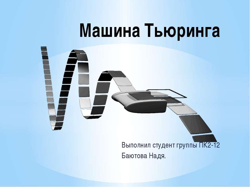 Выполнил студент группы ПК2-12 Баютова Надя. Машина Тьюринга