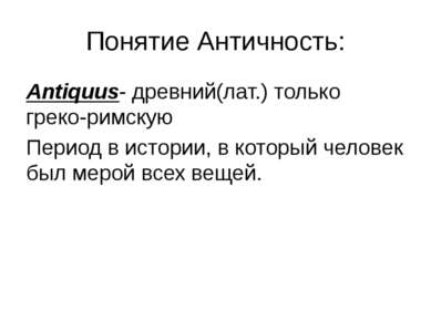 Понятие Античность: Antiquus- древний(лат.) только греко-римскую Период в ист...