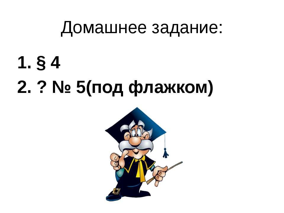 Домашнее задание: § 4 2. ? № 5(под флажком)