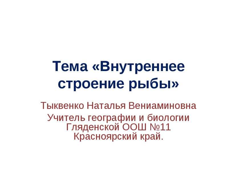 Тема «Внутреннее строение рыбы» Тыквенко Наталья Вениаминовна Учитель географ...