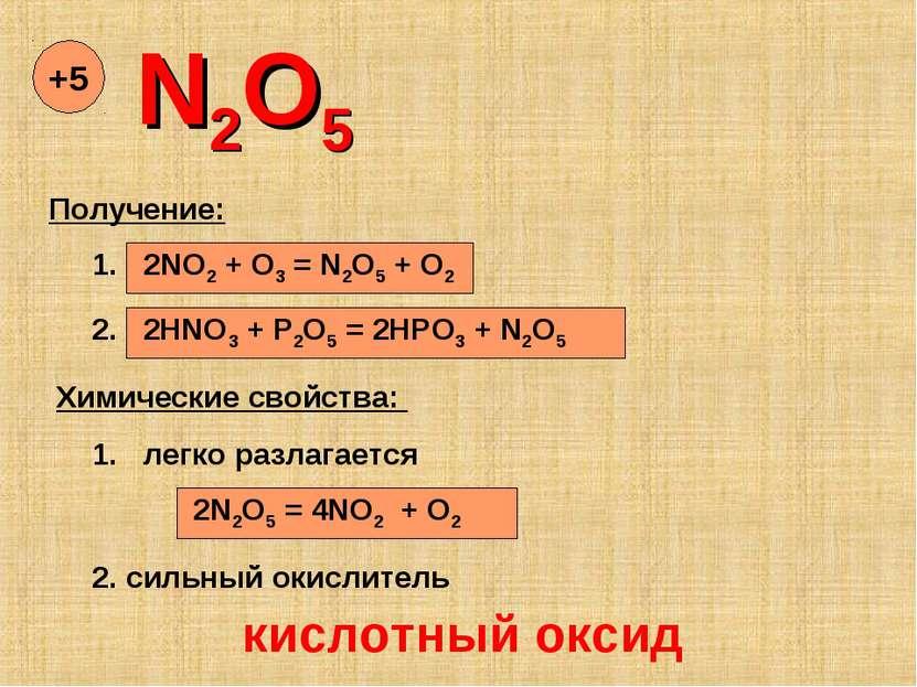 N2O5 +5 Получение: 1. 2NO2 + O3 = N2O5 + O2 2. 2HNO3 + P2O5 = 2HPO3 + N2O5 Хи...