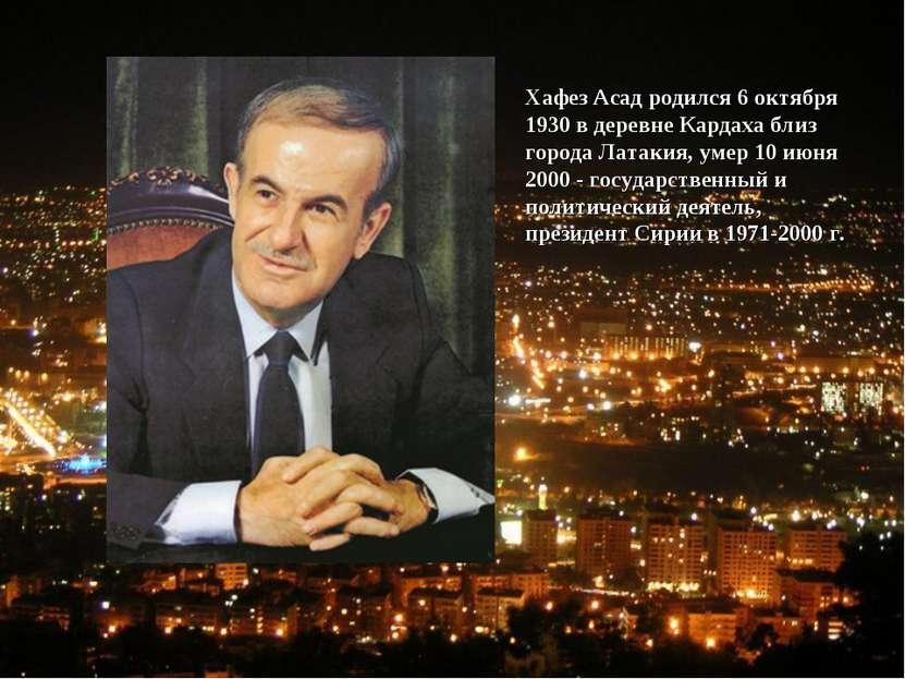 Хафез Асад родился 6 октября 1930 в деревне Кардаха близ города Латакия, умер...