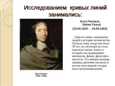 Исследованием кривых линий занимались: Блэз Паскаль Blaise Pascal (19.06.1623...