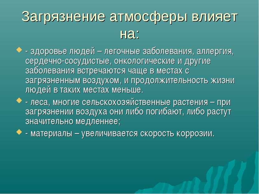 Загрязнение атмосферы влияет на: - здоровье людей – легочные заболевания, алл...