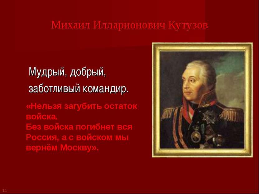 Михаил Илларионович Кутузов Мудрый, добрый, заботливый командир. «Нельзя загу...