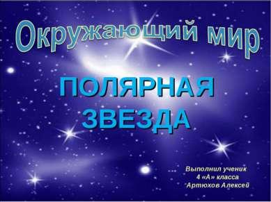 Выполнил ученик 4 «А» класса Артюхов Алексей ПОЛЯРНАЯ ЗВЕЗДА