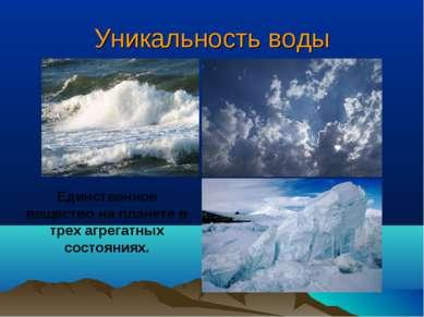Уникальность воды Единственное вещество на планете в трех агрегатных состояниях.