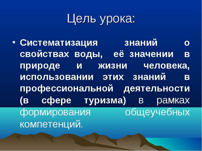 Цель урока: Систематизация знаний о свойствах воды, её значении в природе и ж...