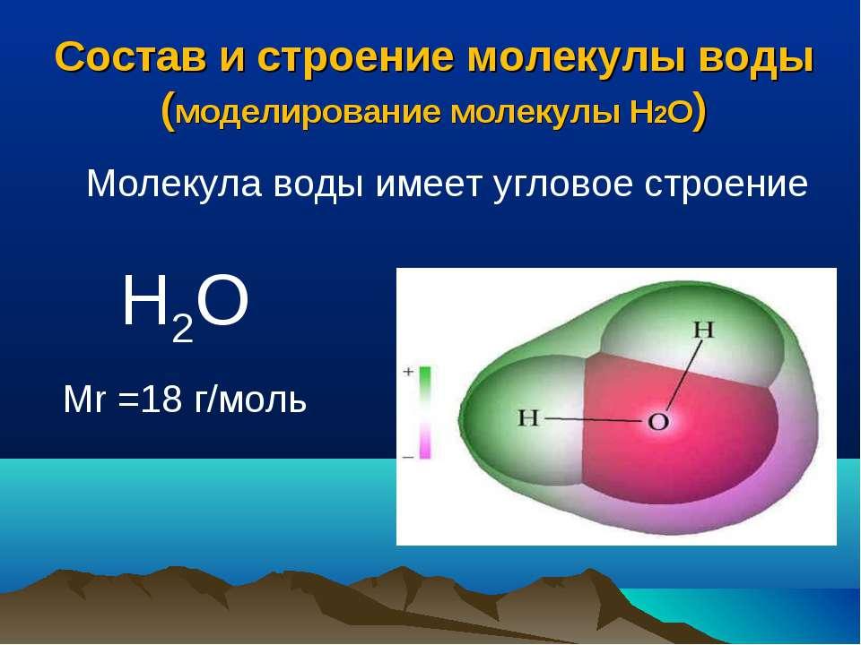 Состав и строение молекулы воды (моделирование молекулы Н2О) Н2О Mr =18 г/мол...