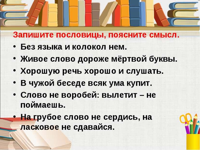 Запишите пословицы, поясните смысл. Без языка и колокол нем. Живое слово доро...
