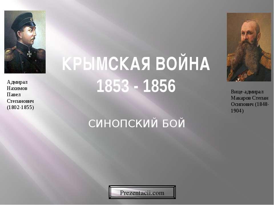 КРЫМСКАЯ ВОЙНА 1853 - 1856 СИНОПСКИЙ БОЙ  Адмирал Нахимов Павел Степанович (1...