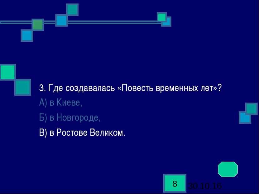 3. Где создавалась «Повесть временных лет»? А) в Киеве, Б) в Новгороде, В) в ...