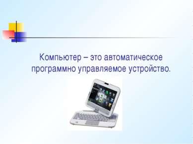 Компьютер – это автоматическое программно управляемое устройство.
