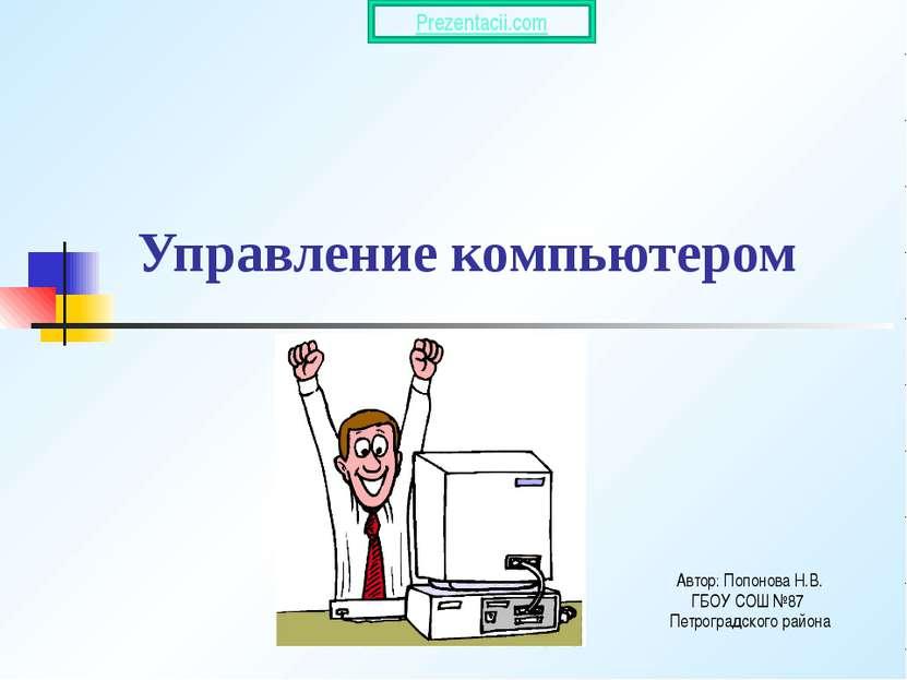 Управление компьютером Автор: Попонова Н.В. ГБОУ СОШ №87 Петроградского район...