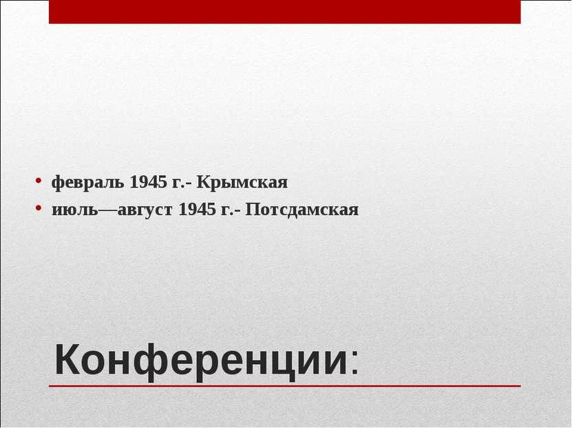 Конференции: февраль 1945 г.- Крымская июль—август 1945 г.- Потсдамская