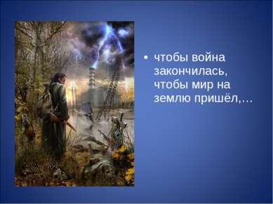 чтобы война закончилась, чтобы мир на землю пришёл,…