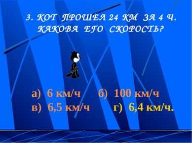 3. КОТ ПРОШЕЛ 24 КМ ЗА 4 Ч. КАКОВА ЕГО СКОРОСТЬ? а) 6 км/ч б) 100 км/ч в) 6,5...