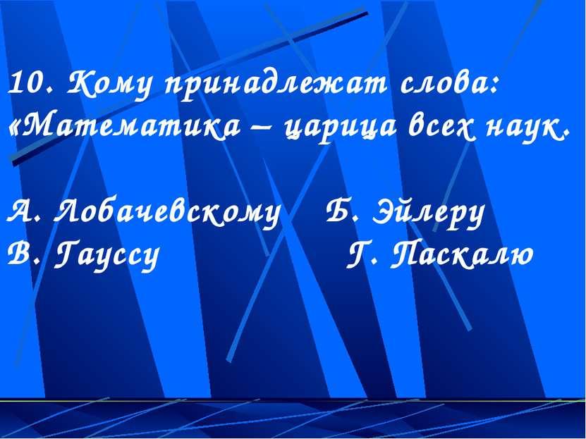 10. Кому принадлежат слова: «Математика – царица всех наук. А. Лобачевскому Б...