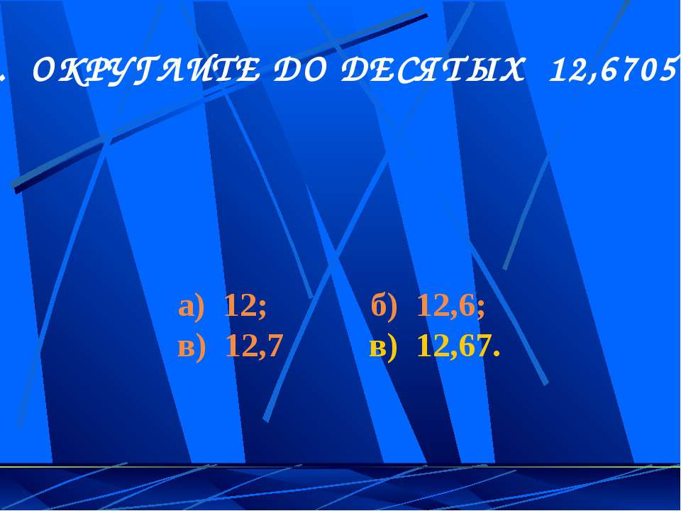 4. ОКРУГЛИТЕ ДО ДЕСЯТЫХ 12,6705 а) 12; б) 12,6; в) 12,7 в) 12,67.