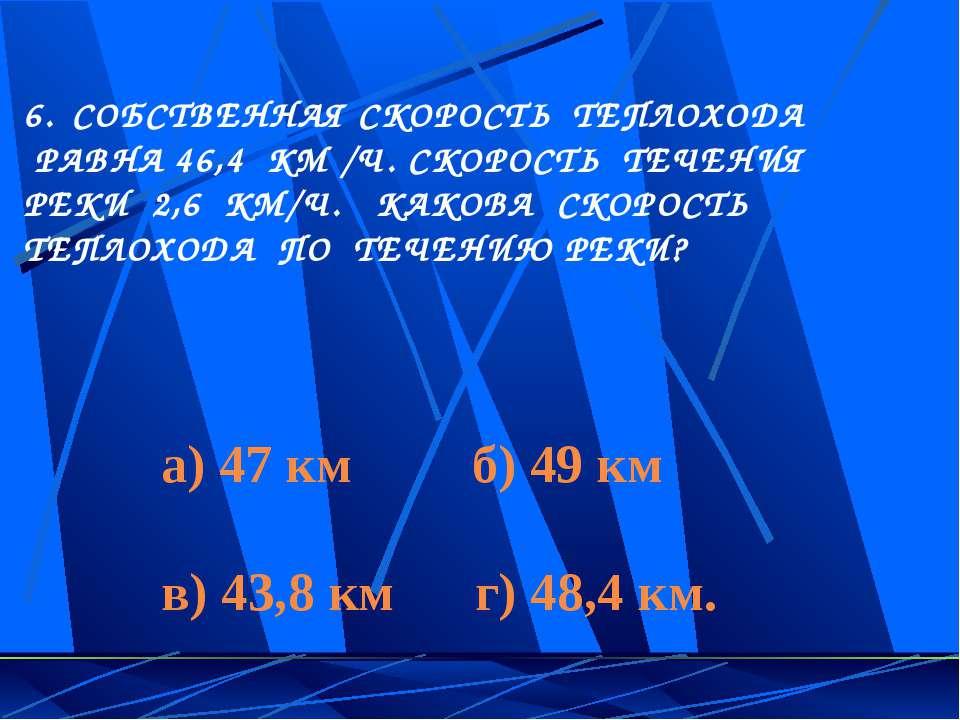 СОБСТВЕННАЯ СКОРОСТЬ ТЕПЛОХОДА РАВНА 46,4 КМ /Ч. СКОРОСТЬ ТЕЧЕНИЯ РЕКИ 2,6 КМ...