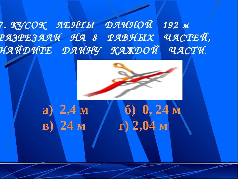 7. КУСОК ЛЕНТЫ ДЛИНОЙ 192 м РАЗРЕЗАЛИ НА 8 РАВНЫХ ЧАСТЕЙ, НАЙДИТЕ ДЛИНУ КАЖДО...