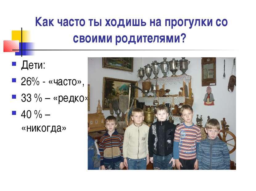 Как часто ты ходишь на прогулки со своими родителями? Дети: 26% - «часто», 33...