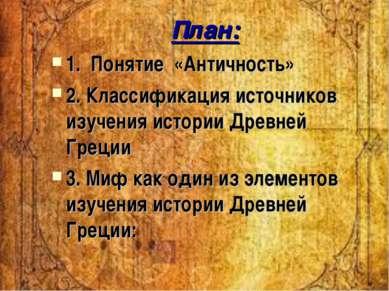 План: 1. Понятие «Античность» 2. Классификация источников изучения истории Др...
