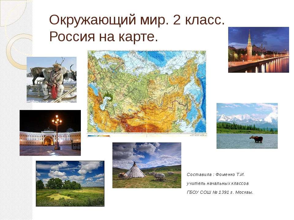Окружающий мир. 2 класс. Россия на карте. Составила : Фоменко Т.И. учитель на...