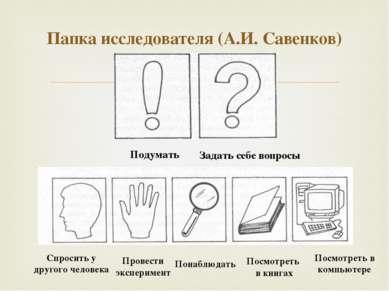 Папка исследователя (А.И. Савенков) Подумать Задать себе вопросы Спросить у д...