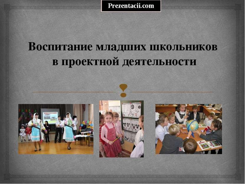 Воспитание младших школьников в проектной деятельности Prezentacii.com