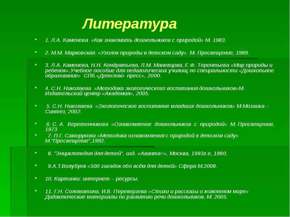 Литература 1. Л.А. Каменева «Как знакомить дошкольников с природой» М. 1983. ...