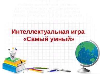 Интеллектуальная игра «Самый умный» Работу выполнила учитель русского языка и...