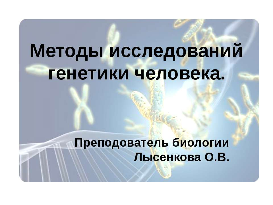 Методы исследований генетики человека. Преподователь биологии Лысенкова О.В.