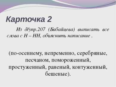 Карточка 2 Из д/упр.207 (Бабайцева) выписать все слова с Н – НН, объяснить на...