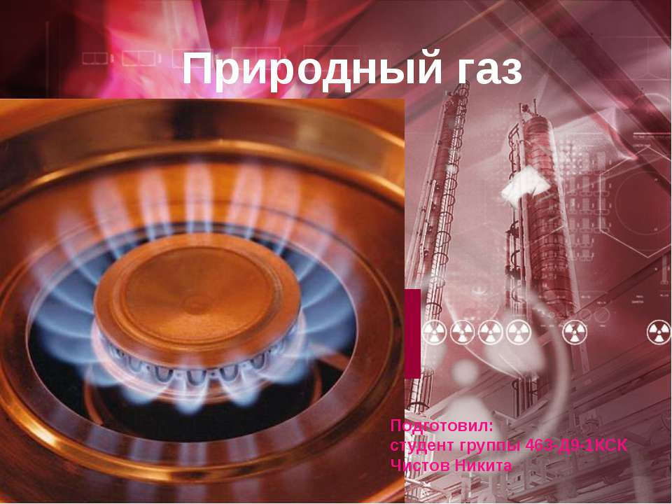 Природный газ Подготовил: студент группы 463-Д9-1КСК Чистов Никита