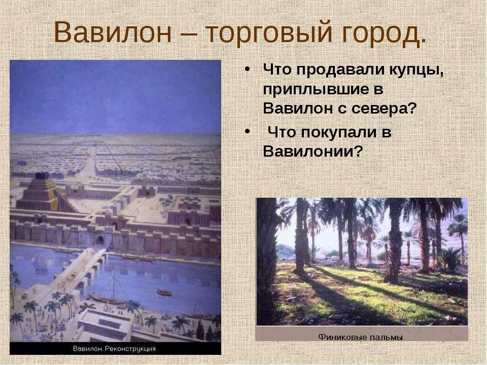 Вавилон – торговый город. Что продавали купцы, приплывшие в Вавилон с севера?...