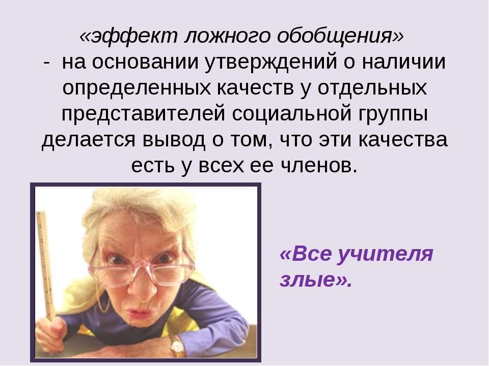«эффект ложного обобщения» - на основании утверждений о наличии определенных ...